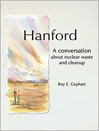 Hanford: A Conversation about Nuclear Waste and Cleanup written by R. E. Gephart