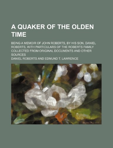 A Quaker of the Olden Time; Being a Memoir of John Roberts, by His Son, Daniel Roberts, With Particulars of the Roberts Family Collected From Original Documents and Other Sources