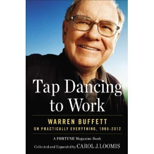 Tap Dancing to Work: TAP DANCING TO WORK Warren Buffett on Practically Everything, 1966-2012: A Fortune Magazine Book by Carol J. Loomis (TAP DANCING TO WORK)