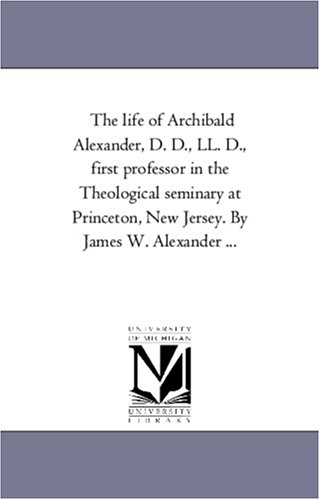 The Life of Archibald Alexander, D. D., Ll. D., First Professor in the theological Seminary At Princeton, New Jersey. by James W. Alexander ...