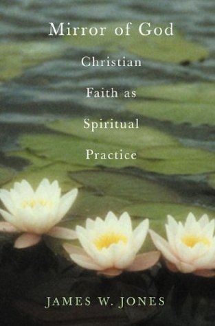 The Mirror of God: Christian Faith as Spiritual Practice--Lessons from Buddhism and Psychotherapy, JAMES W. JONES