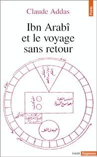 Ibn Arabi et le voyage sans retour - Claude Addas