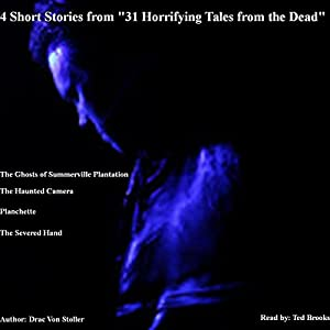 4 Short Stories from '31 Horrifying Tales from the Dead': The Haunted Camera, The Ghosts of Summerville Plantation, Planchette, The Severed Hand | [Drac Von Stoller]