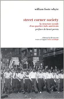 street corner society 1943 refusant d'appréhender le comportement des immigrants italiens aux etats-unis en termes de  désorganisation sociale  ou de délinquance, w whyte .