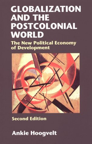 Globalization and the Postcolonial World: The New Political Economy of Development, by Ankie Hoogvelt