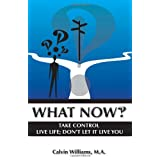 What Now: Take Control: Live Life; Don't Let it Live You ~ Calvin Williams M.A