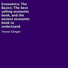 Economics: The Basics: The Best-Selling Economic Book, and the Easiest Economic Book to Understand (       UNABRIDGED) by Trevor Clinger Narrated by Al Remington