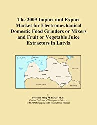 The 2009 Import and Export Market for Electromechanical Domestic Food Grinders or Mixers and Fruit or Vegetable Juice Extractors in Latvia