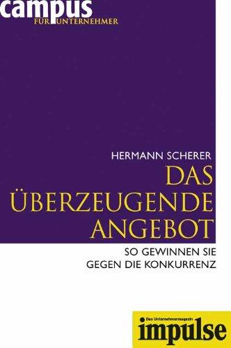 Scherer Hermann, Das überzeugende Angebot. So gewinnen Sie gegen Ihre Konkurrenz.