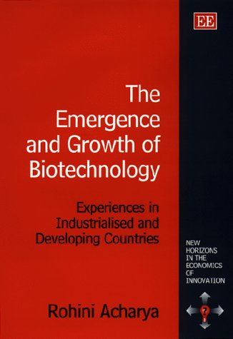 The Emergence and Growth of Biotechnology: Experiences in Industrialized and Developing Countries (New Horizons in the Economics of Innovation)