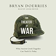 The Theater of War: What Ancient Greek Tragedies Can Teach Us Today (       UNABRIDGED) by Bryan Doerries Narrated by Adam Driver
