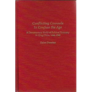 Conflicting Counsels to Confuse the Age: A Documentary Study of Political Economy in Qing China, 1644-1840 (Michigan Monographs in Chinese Studies) Helen Dunstan