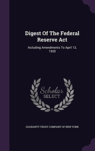 Digest Of The Federal Reserve Act: Including Amendments To April 13, 1920