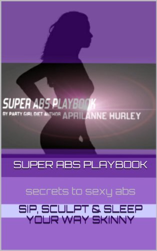 Super Abs Playbook - Your Sexy Abs Diet & Workout Game-Plan To Sip, Sculpt & Sleep Your Way Skinny. (Party Girl Diet Series 3)