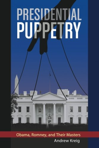 Presidential Puppetry: Obama, Romney and Their Masters: Andrew Kreig: 9780988672819: Amazon.com: Books