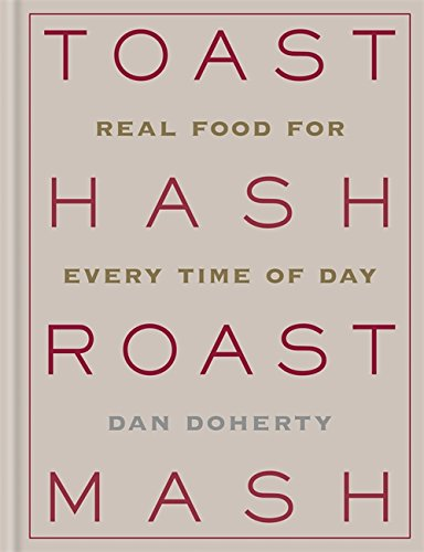 Toast Hash Roast Mash: Real Food for Every Time of Day by Dan Doherty