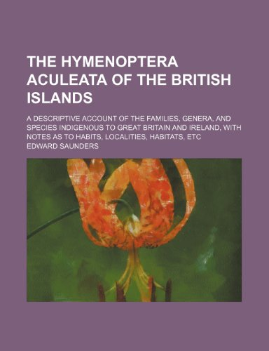 The Hymenoptera aculeata of the British Islands; a descriptive account of the families, genera, and species indigenous to Great Britain and Ireland, with notes as to habits, localities, habitats, etc
