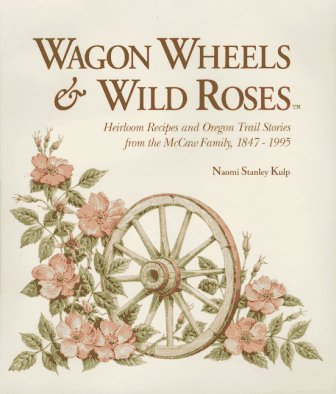 Wagon wheels & wild roses: Heirloom recipes and Oregon trail stories from the McCaw family, 1847-1995 by Naomi Stanley Kulp, Naomi Kulp