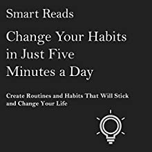 Change Your Habits in Just Five Minutes a Day: Create Routines and Habits That Will Stick and Change Your Life Audiobook by  Smart Reads Narrated by David Kresser