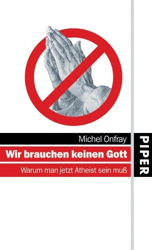Wir brauchen keinen Gott: Warum man jetzt Atheist sein muß