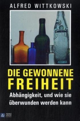 Buch: Die gewonnene Freiheit - Abhängigkeit und wie sie überwunden werden kann - Wege in ein zufriedenes, suchtmittelfreies Leben von Alfred Wittkowski