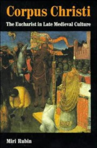 Corpus Christi: The Eucharist in Late Medieval Culture, MIRI RUBIN