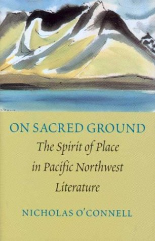 On Sacred Ground: The Spirit of Place in Pacific Northwest Literature, NICHOLAS OCONNELL