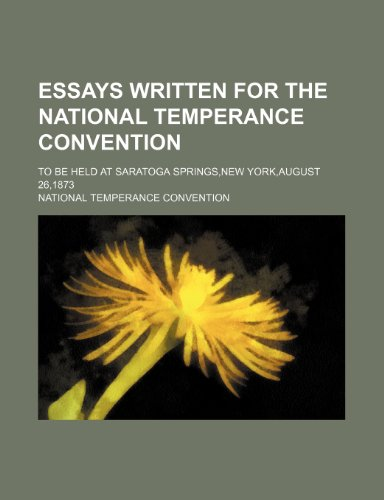 Essays written for the National Temperance Convention; to be held at Saratoga Springs,New York,August 26,1873