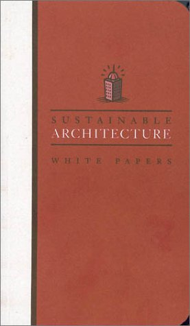 Sustainable Architecture White Papers: Essays on Design and Building for a Sustainable Future (Earth Pledge Foundation Series on Sustainable Development)