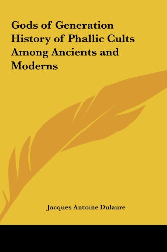 Gods of Generation History of Phallic Cults Among Ancients and Moderns