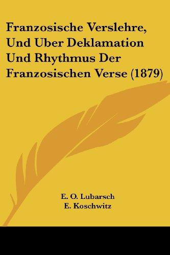 Franzosische Verslehre, Und Uber Deklamation Und Rhythmus Der Franzosischen Verse (1879)