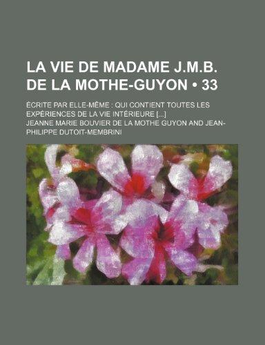 La Vie de Madame J.m.b. de La Mothe-Guyon (33); Écrite par Elle-Même Qui Contient Toutes Les Expériences de La Vie Intérieure []