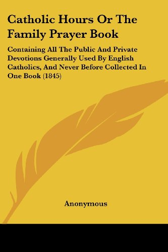 Catholic Hours or the Family Prayer Book: Containing All the Public and Private Devotions Generally Used by English Catholics, and Never Before Collec