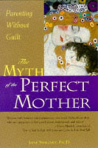 The Myth of the Perfect Mother: Parenting Without Guilt