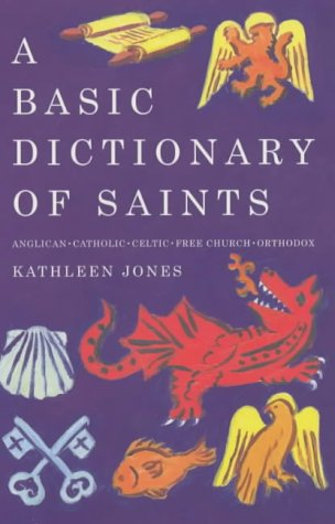 A Basic Dictionary of Saints: Anglican, Catholic, Celtic, Free Church, Orthodox, KATHLEEN JONES