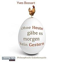 Ohne Heute gäbe es morgen kein Gestern: Philosophische Gedankenspiele (       ungekürzt) von Yves Bossart Gesprochen von: Frank Arnold