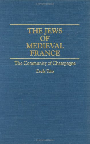 The Jews of Medieval France: The Community of Champagne (Contributions to the Study of World History)