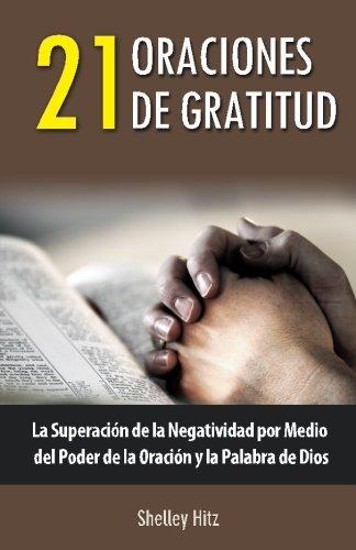 21 Oraciones de Gratitud: La Superación de la Negatividad por Medio del Poder de la Oración y la Palabra de Dios