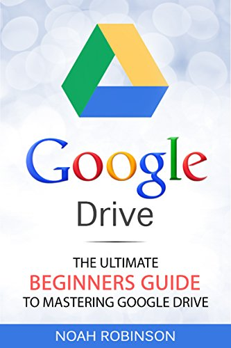 Google Drive: The Ultimate Beginners Guide to Mastering Google Drive (Docs, Sheets, Cloud Storage, File Backup, Picture and Video Storage) (English Edition)
