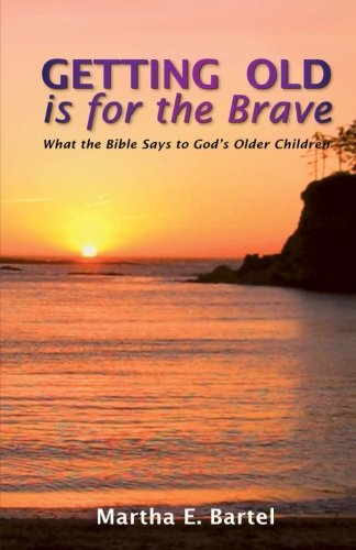 Getting Old Is for the Brave: What the Bible Says to God's Older Children