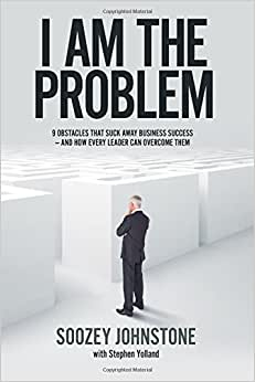 I Am The Problem: 9 Obstacles That Suck Away Business Success - And How Every Leader Can Overcome Them