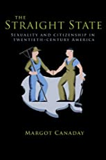 The Straight State: Sexuality and Citizenship in Twentieth-Century America (Politics and Society in Twentieth-Century America)