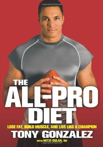 The All-Pro Diet: Lose Fat, Build Muscle, and Live Like a Champion [Hardcover] [2009] (Author) Tony Gonzalez, Mitzi Dulan PDF