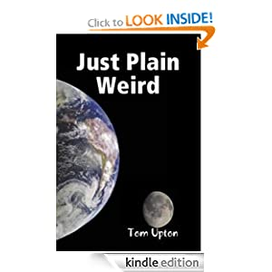Free Kindle Book: Just Plain Weird, by Tom Upton. Publisher: Hightowne Press; Second edition (September 15, 2008)