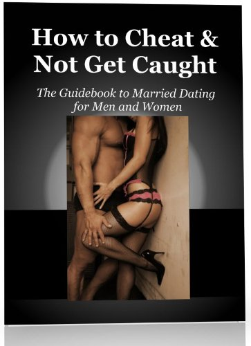 How to Cheat and Not Get Caught - The Guidebook for Married Dating for Men and Women