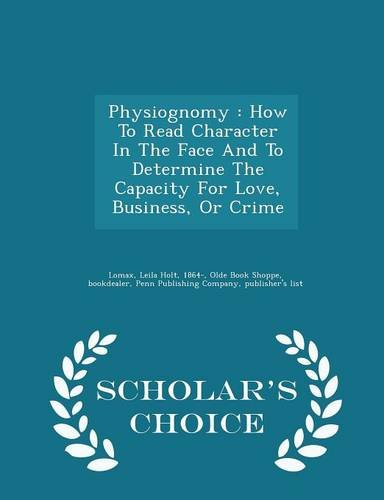 Physiognomy: How To Read Character In The Face And To Determine The Capacity For Love, Business, Or Crime - Scholar's Choice Edition