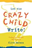 img - for Let the Crazy Child Write!: Finding Your Creative Writing Voice by Matson, Clive (1998) Paperback book / textbook / text book