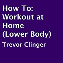 How To: Workout at Home (Lower Body) (       UNABRIDGED) by Trevor Clinger Narrated by Charles Orlik