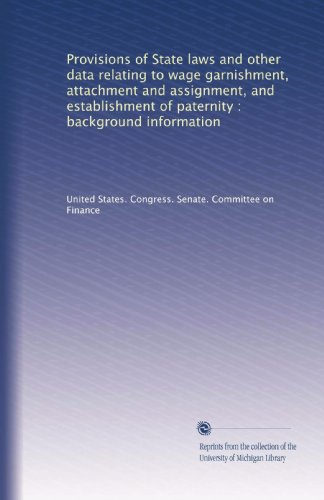 Provisions of State laws and other data relating to wage garnishment, attachment and assignment, and establishment of paternity : background information PDF