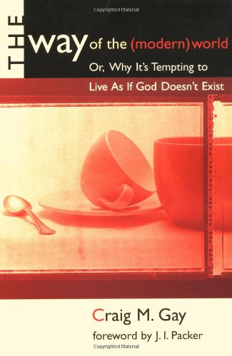 The Way of the (Modern) World: Or, Why It's Tempting to Live As If God Doesn't Exist, Mr. Craig M. Gay